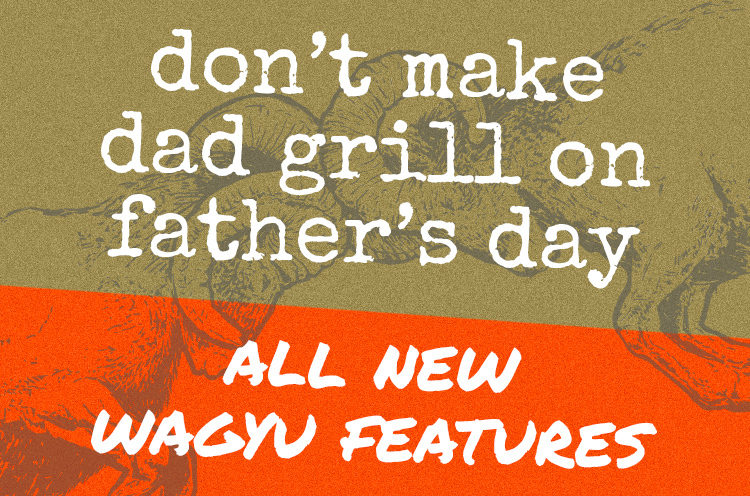 don't make dad grill on father's day, all new wagyu features